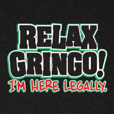 RELAX GRINGO I'M HERE LEGALLY