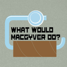 WHAT WOULD MACGUYVER DO?